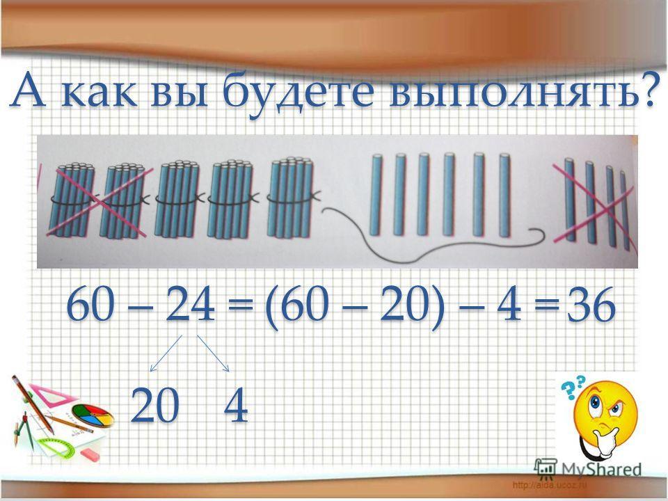 60 – 24 = 420 (60 – 20) – 4 = 36 А как вы будете выполнять?