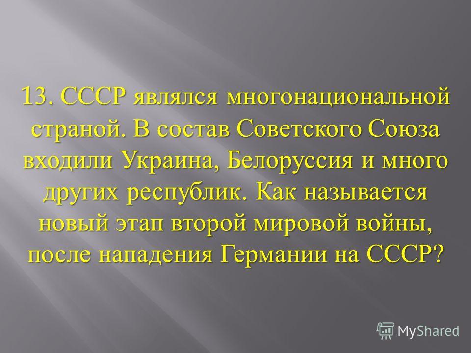 13. СССР являлся многонациональной страной. В состав Советского Союза входили Украина, Белоруссия и много других республик. Как называется новый этап второй мировой войны, после нападения Германии на СССР ?