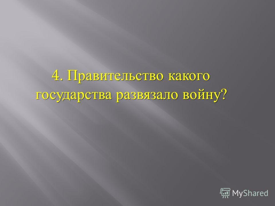 4. Правительство какого государства развязало войну ?
