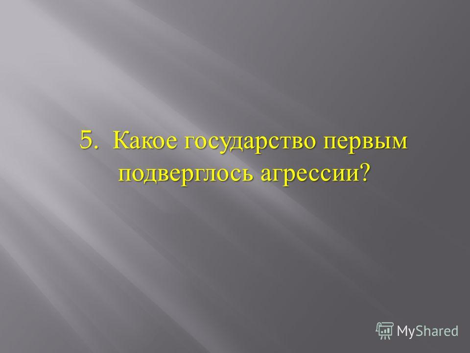 5. Какое государство первым подверглось агрессии ?