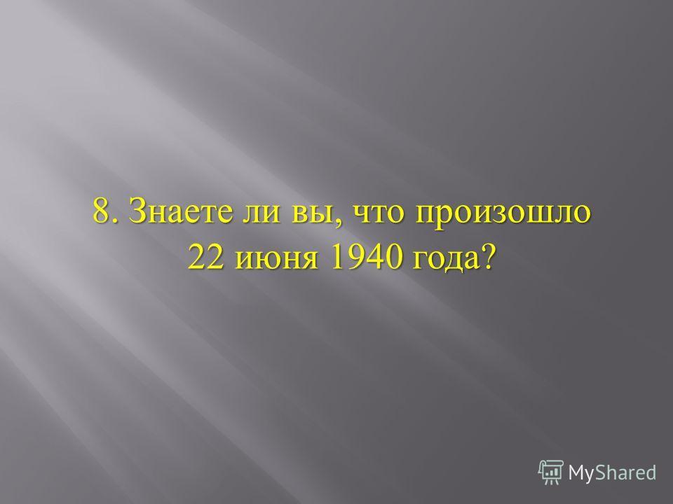 8. Знаете ли вы, что произошло 22 июня 1940 года ?