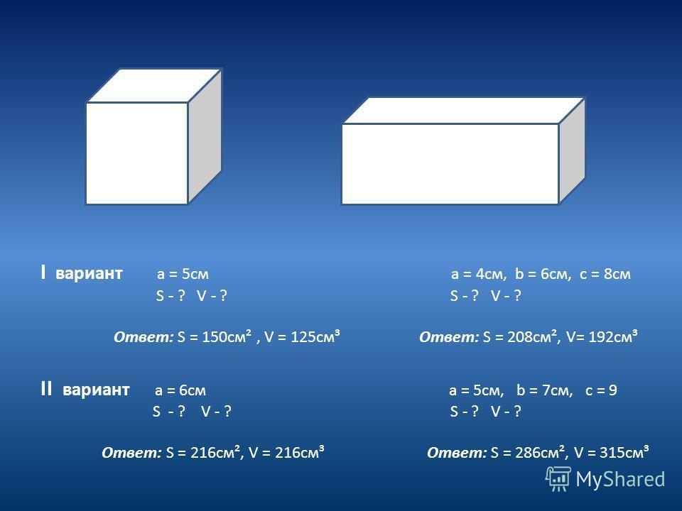 I вариант а = 5см а = 4см, b = 6см, с = 8см S - ? V - ? S - ? V - ? Ответ: S = 150см², V = 125см³ Ответ: S = 208см², V= 192см³ II вариант а = 6см а = 5см, b = 7см, с = 9 S - ? V - ? S - ? V - ? Ответ: S = 216см², V = 216см³ Ответ: S = 286см², V = 315