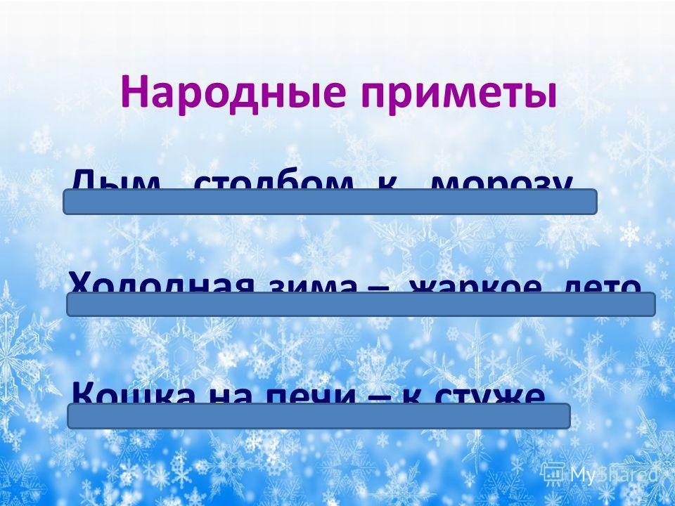 Дым столбом к морозу. Холодная зима – жаркое лето. Кошка на печи – к стуже. Народные приметы