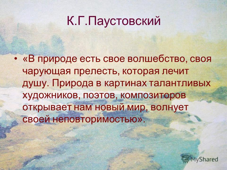 К.Г.Паустовский «В природе есть свое волшебство, своя чарующая прелесть, которая лечит душу. Природа в картинах талантливых художников, поэтов, композиторов открывает нам новый мир, волнует своей неповторимостью».