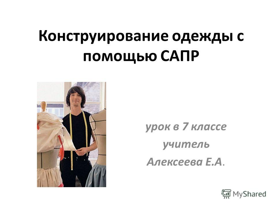 Конструирование одежды с помощью САПР урок в 7 классе учитель Алексеева Е.А.