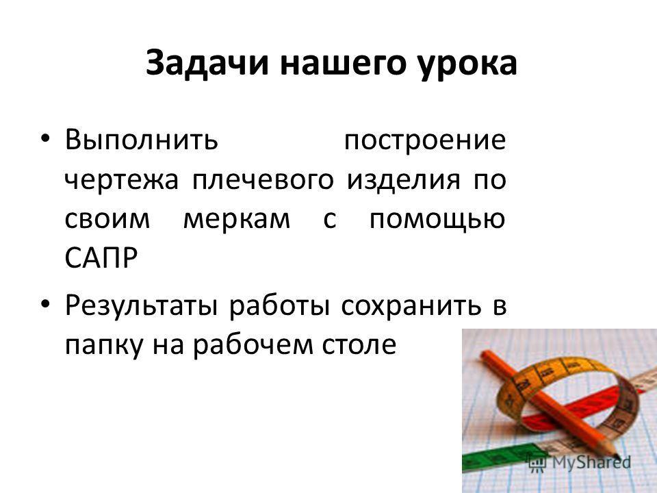 Задачи нашего урока Выполнить построение чертежа плечевого изделия по своим меркам с помощью САПР Результаты работы сохранить в папку на рабочем столе