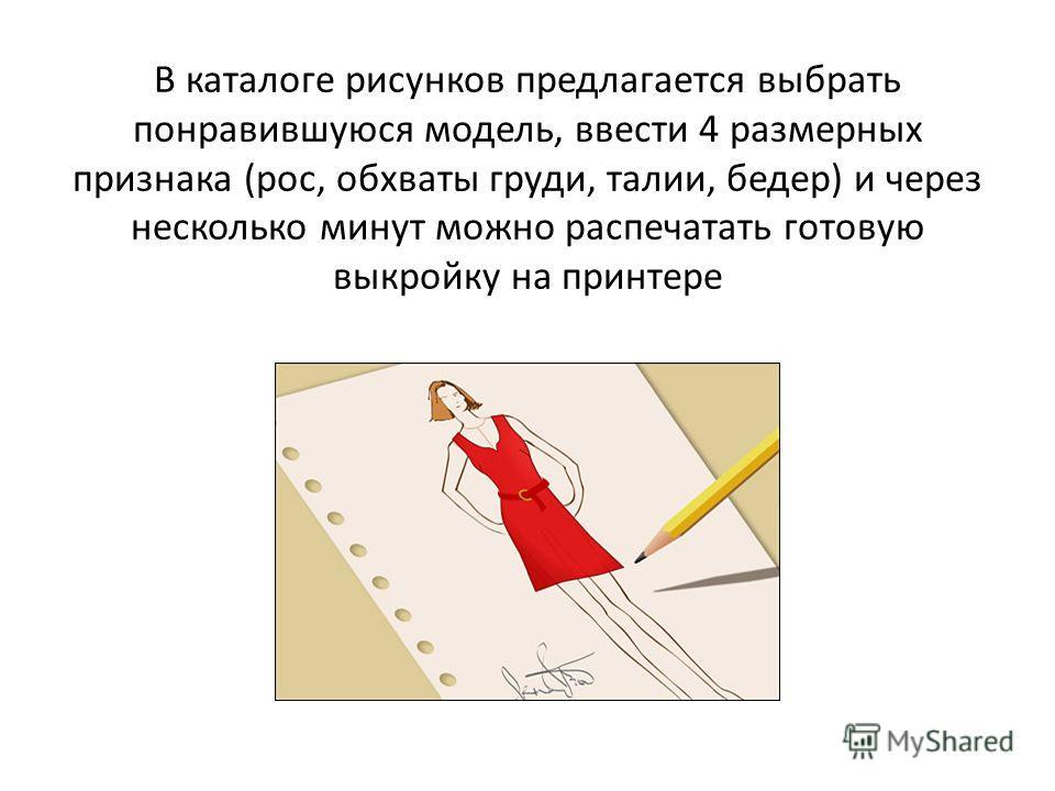 В каталоге рисунков предлагается выбрать понравившуюся модель, ввести 4 размерных признака (рос, обхваты груди, талии, бедер) и через несколько минут можно распечатать готовую выкройку на принтере
