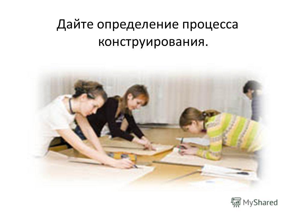 Дайте определение процесса конструирования.