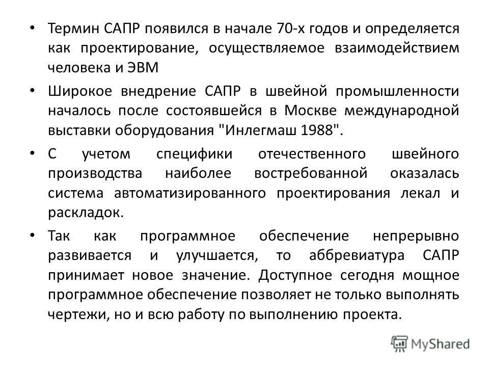 Термин САПР появился в начале 70-х годов и определяется как проектирование, осуществляемое взаимодействием человека и ЭВМ Широкое внедрение САПР в швейной промышленности началось после состоявшейся в Москве международной выставки оборудования