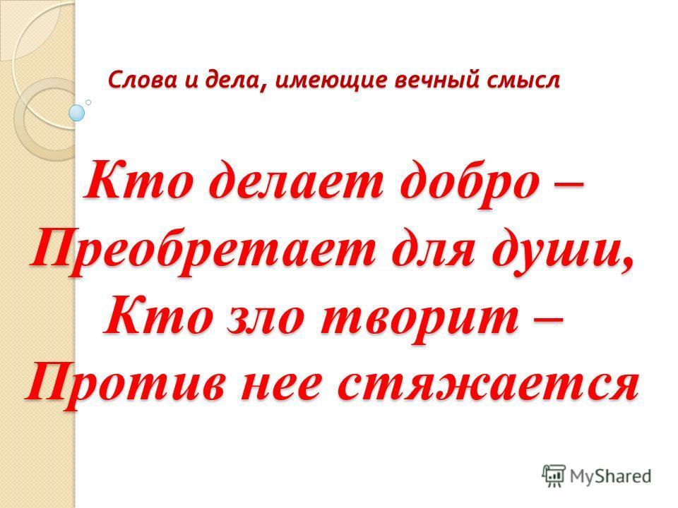 Слова и дела, имеющие вечный смысл Кто делает добро – Преобретает для души, Кто зло творит – Против нее стяжается Слова и дела, имеющие вечный смысл Кто делает добро – Преобретает для души, Кто зло творит – Против нее стяжается
