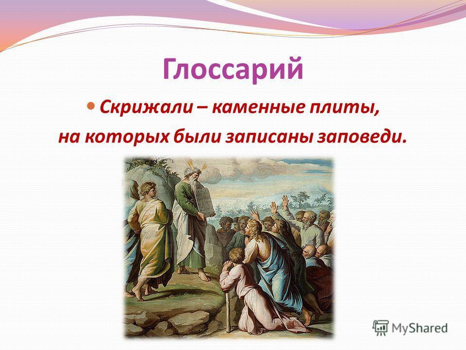 Глоссарий Скрижали – каменные плиты, на которых были записаны заповеди.