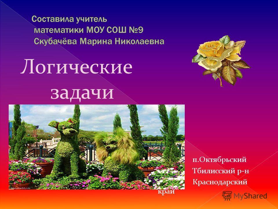 Логические задачи + п.Октябрьский Тбилисский р-н Краснодарский край