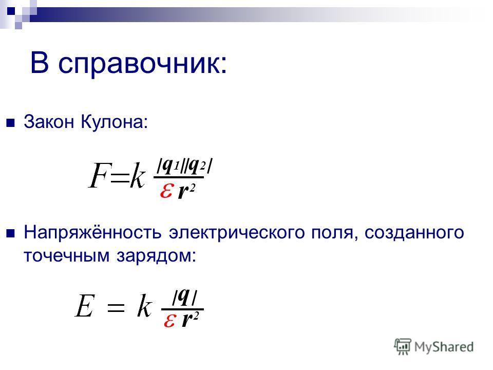 В справочник: Закон Кулона: Напряжённость электрического поля, созданного точечным зарядом: q 1 q 2 r 2 q r 2