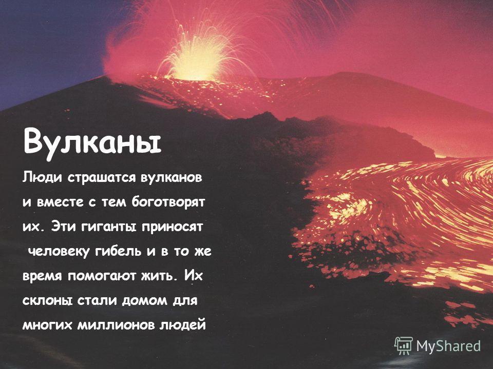 Вулканы Люди страшатся вулканов и вместе с тем боготворят их. Эти гиганты приносят человеку гибель и в то же время помогают жить. Их склоны стали домом для многих миллионов людей
