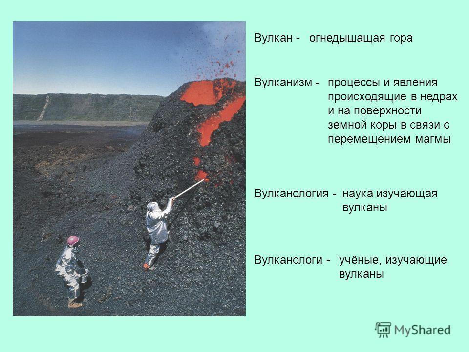 Вулкан - Вулканизм - Вулканология - Вулканологи - процессы и явления происходящие в недрах и на поверхности земной коры в связи с перемещением магмы наука изучающая вулканы огнедышащая гора учёные, изучающие вулканы