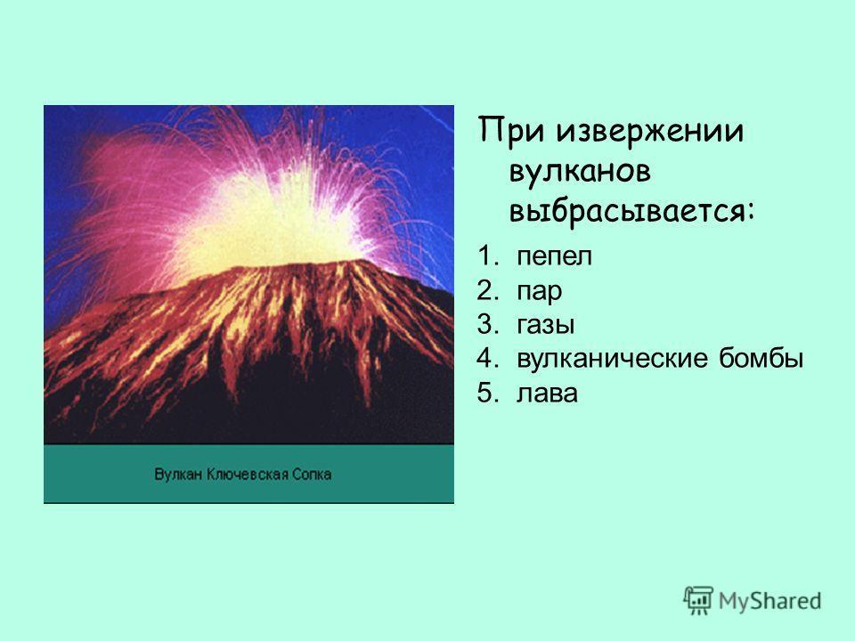 При извержении вулканов выбрасывается: 1. пепел 2. пар 3. газы 4. вулканические бомбы 5. лава