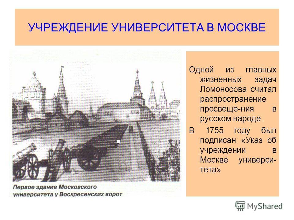УЧРЕЖДЕНИЕ УНИВЕРСИТЕТА В МОСКВЕ Одной из главных жизненных задач Ломоносова считал распространение просвеще-ния в русском народе. В 1755 году был подписан «Указ об учреждении в Москве универси- тета»