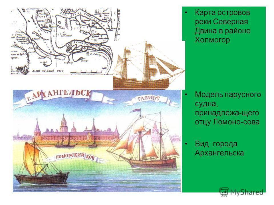 Карта островов реки Северная Двина в районе Холмогор Модель парусного судна, принадлежа-щего отцу Ломоно-сова Вид города Архангельска