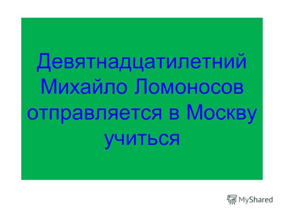 Девятнадцатилетний Михайло Ломоносов отправляется в Москву учиться