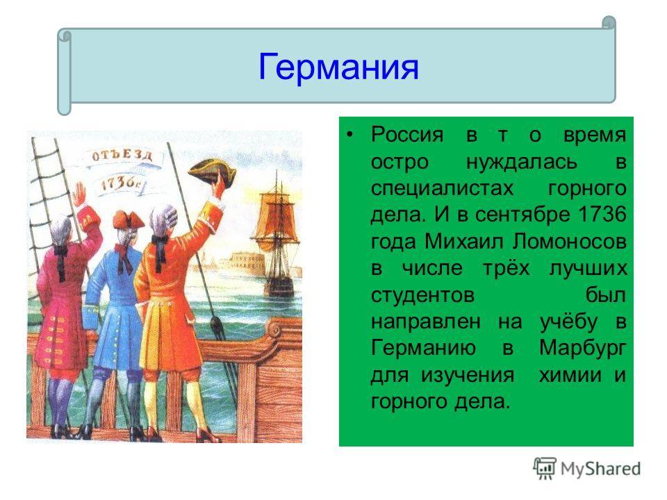 Россия в т о время остро нуждалась в специалистах горного дела. И в сентябре 1736 года Михаил Ломоносов в числе трёх лучших студентов был направлен на учёбу в Германию в Марбург для изучения химии и горного дела. Германия
