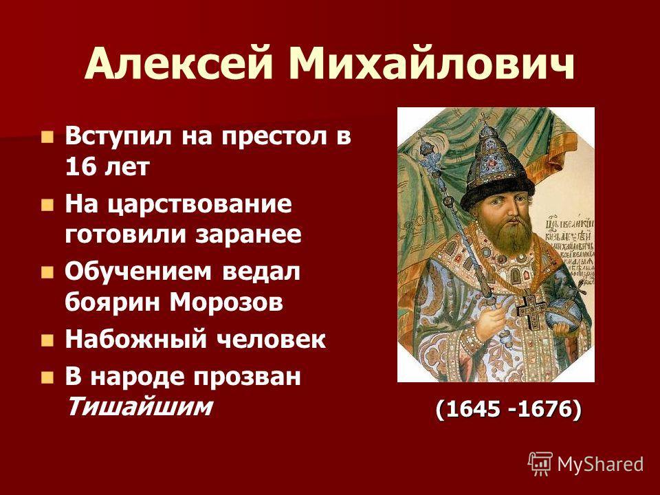 Алексей Михайлович Вступил на престол в 16 лет На царствование готовили заранее Обучением ведал боярин Морозов Набожный человек В народе прозван Тишайшим (1645 -1676) (1645 -1676)