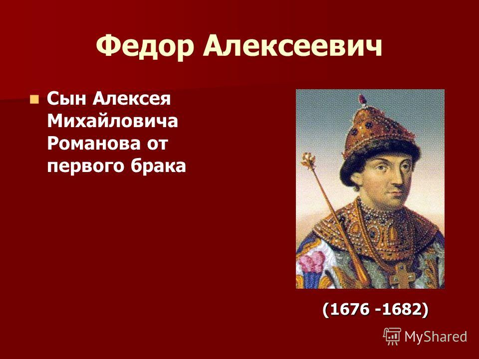 Федор Алексеевич Сын Алексея Михайловича Романова от первого брака (1676 -1682) (1676 -1682)