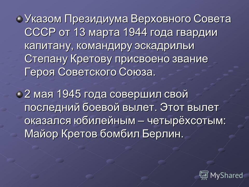 Указом Президиума Верховного Совета СССР от 13 марта 1944 года гвардии капитану, командиру эскадрильи Степану Кретову присвоено звание Героя Советского Союза. 2 мая 1945 года совершил свой последний боевой вылет. Этот вылет оказался юбилейным – четыр