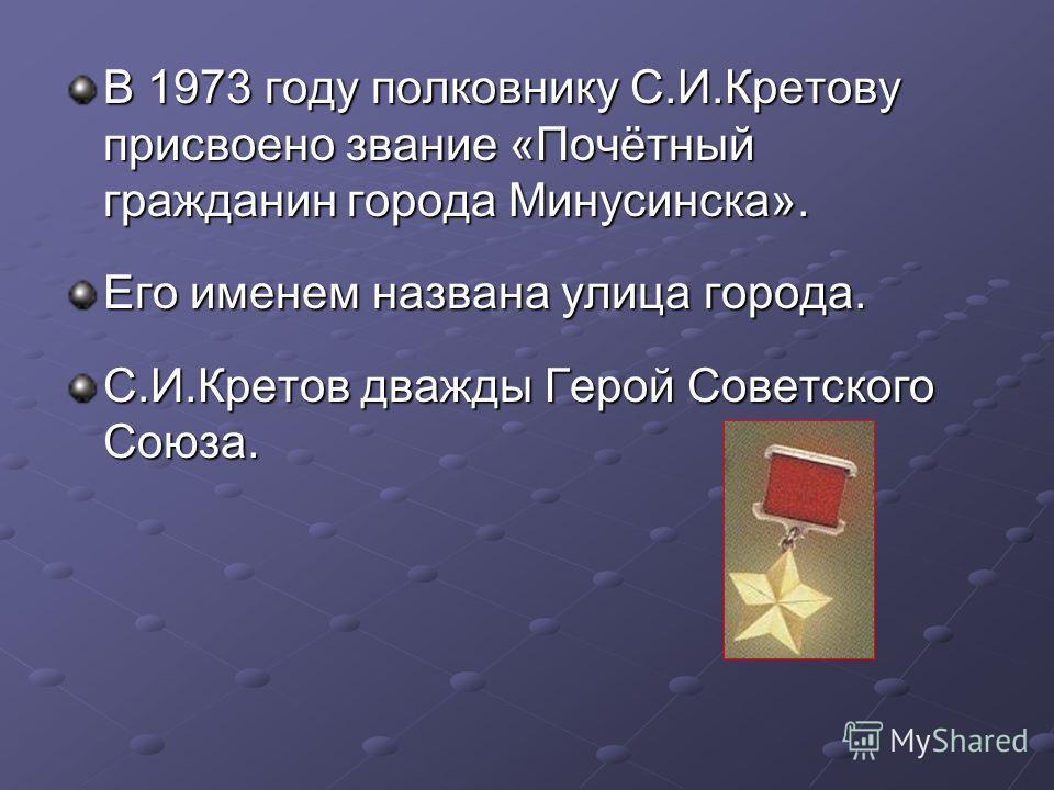 В 1973 году полковнику С.И.Кретову присвоено звание «Почётный гражданин города Минусинска». Его именем названа улица города. С.И.Кретов дважды Герой Советского Союза.