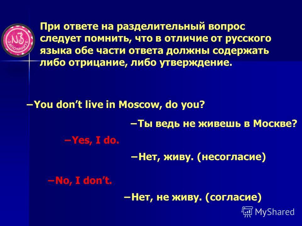 При ответе на разделительный вопрос следует помнить, что в отличие от русского языка обе части ответа должны содержать либо отрицание, либо утверждение. You dont live in Moscow, do you? Ты ведь не живешь в Москве? Yes, I do. Нет, живу. (несогласие) N