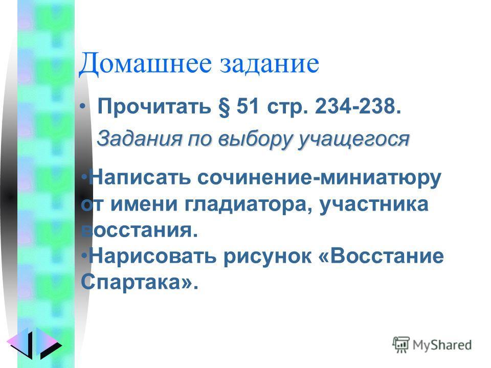 Домашнее задание Прочитать § 51 стр. 234-238. Задания по выбору учащегося Написать сочинение-миниатюру от имени гладиатора, участника восстания. Нарисовать рисунок «Восстание Спартака».