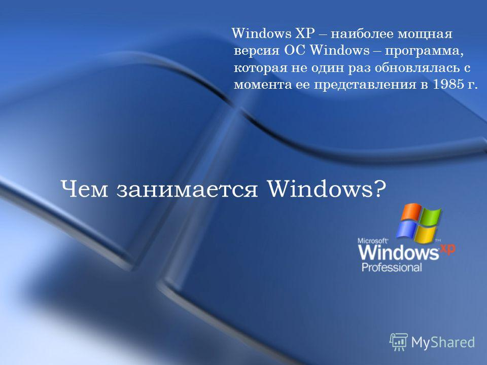 Windows XP – наиболее мощная версия ОС Windows – программа, которая не один раз обновлялась с момента ее представления в 1985 г. Чем занимается Windows?