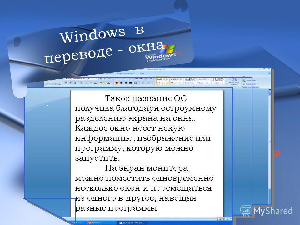 .. Такое название ОС получила благодаря остроумному разделению экрана на окна. Каждое окно несет некую информацию, изображение или программу, которую можно запустить. На экран монитора можно поместить одновременно несколько окон и перемещаться из одн