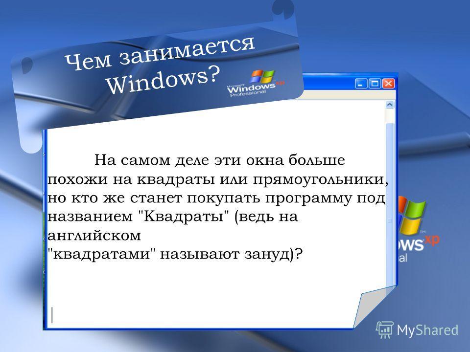 На самом деле эти окна больше похожи на квадраты или прямоугольники, но кто же станет покупать программу под названием Квадраты (ведь на английском квадратами называют зануд)? Чем занимается Windows?