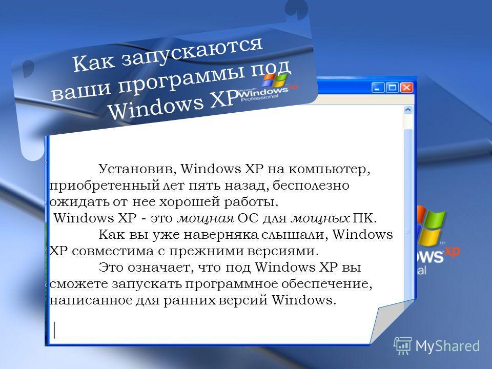 У Установив, Windows ХР на компьютер, приобретенный лет пять назад, бесполезно ожидать от нее хорошей работы. Windows ХР - это мощная ОС для мощных ПК. Как вы уже наверняка слышали, Windows ХР совместима с прежними версиями. Это означает, что под Win