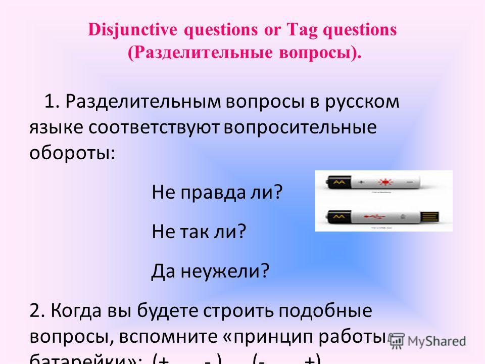Disjunctive questions or Tag questions (Разделительные вопросы). 1. Разделительным вопросы в русском языке соответствуют вопросительные обороты: Не правда ли? Не так ли? Да неужели? 2. Когда вы будете строить подобные вопросы, вспомните «принцип рабо