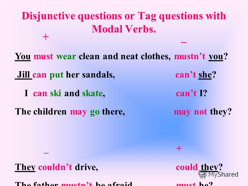 Disjunctive questions or Tag questions with Modal Verbs. + _ You must wear clean and neat clothes, mustnt you? Jill can put her sandals, cant she? I can ski and skate, cant I? The children may go there, may not they? _ + They couldnt drive, could the