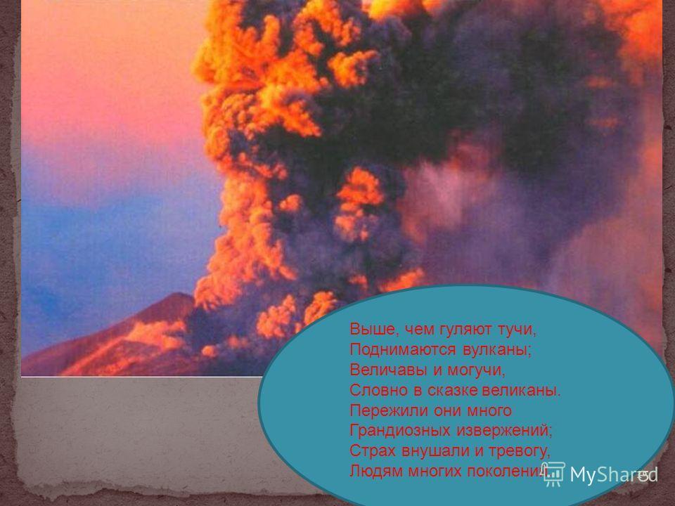 Выше, чем гуляют тучи, Поднимаются вулканы; Величавы и могучи, Словно в сказке великаны. Пережили они много Грандиозных извержений; Страх внушали и тревогу, Людям многих поколений. 15