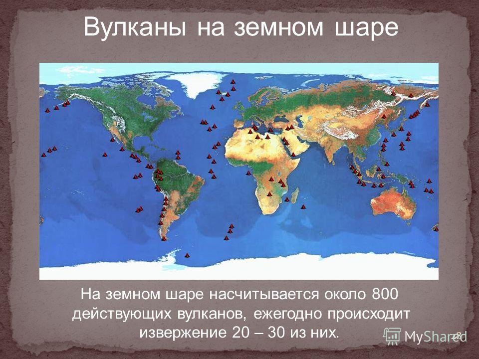 Вулканы на земном шаре На земном шаре насчитывается около 800 действующих вулканов, ежегодно происходит извержение 20 – 30 из них. 28