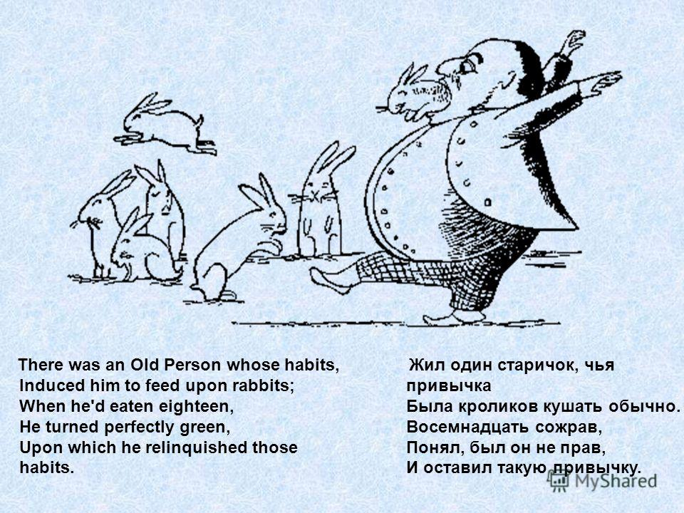 There was an Old Person whose habits, Induced him to feed upon rabbits; When he'd eaten eighteen, He turned perfectly green, Upon which he relinquished those habits. Жил один старичок, чья привычка Была кроликов кушать обычно. Восемнадцать сожрав, По