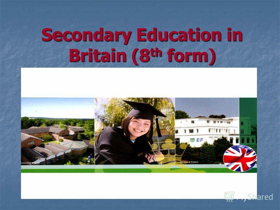 Secondary Education in Britain (8 th form)