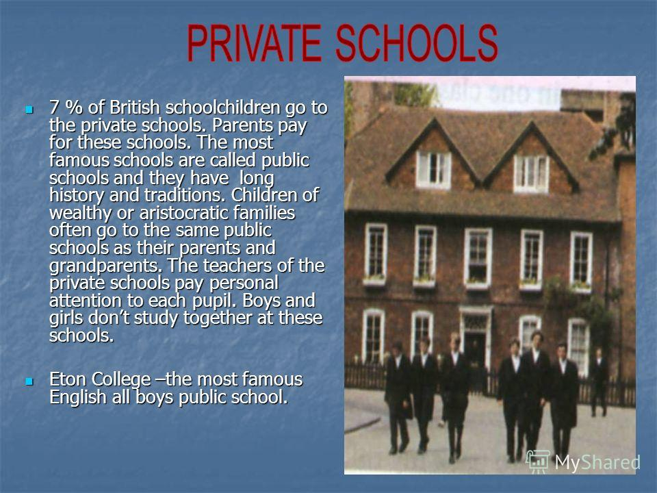 7 % of British schoolchildren go to the private schools. Parents pay for these schools. The most famous schools are called public schools and they have long history and traditions. Children of wealthy or aristocratic families often go to the same pub