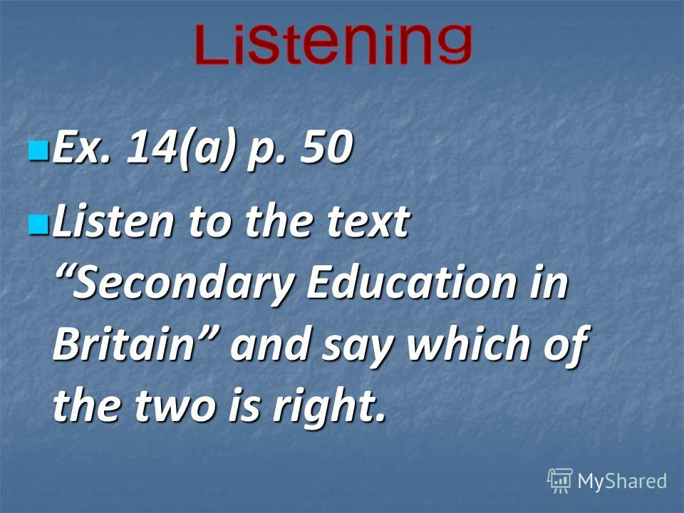 Ex. 14(a) p. 50 Ex. 14(a) p. 50 Listen to the text Secondary Education in Britain and say which of the two is right. Listen to the text Secondary Education in Britain and say which of the two is right.
