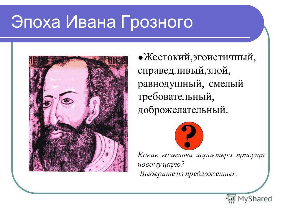 Эпоха Ивана Грозного Жестокий,эгоистичный, справедливый,злой, равнодушный, смелый требовательный, доброжелательный. Какие качества характера присущи новому царю? Выберите из предложенных. ?