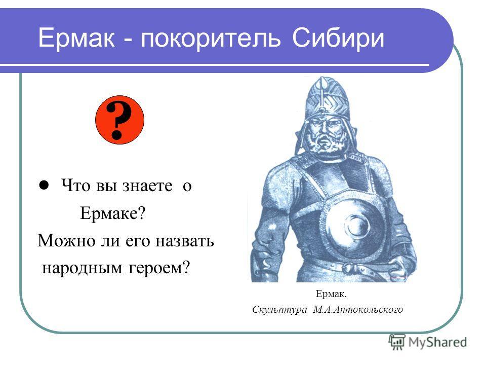 Ермак - покоритель Сибири Что вы знаете о Ермаке? Можно ли его назвать народным героем? Ермак. Скульптура М.А.Антокольского ?