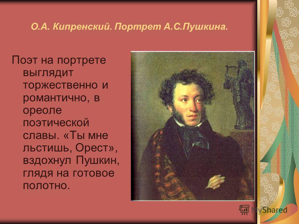 О.А. Кипренский. Портрет А.С.Пушкина. Поэт на портрете выглядит торжественно и романтично, в ореоле поэтической славы. «Ты мне льстишь, Орест», вздохнул Пушкин, глядя на готовое полотно.