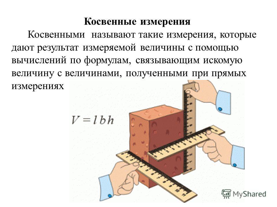 Косвенные измерения Косвенными называют такие измерения, которые дают результат измеряемой величины с помощью вычислений по формулам, связывающим искомую величину с величинами, полученными при прямых измерениях