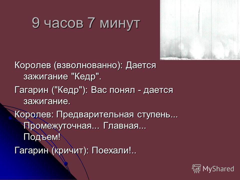 9 часов 7 минут Королев (взволнованно): Дается зажигание Кедр. Гагарин (Кедр): Вас понял - дается зажигание. Королев: Предварительная ступень... Промежуточная... Главная... Подъем! Гагарин (кричит): Поехали!..