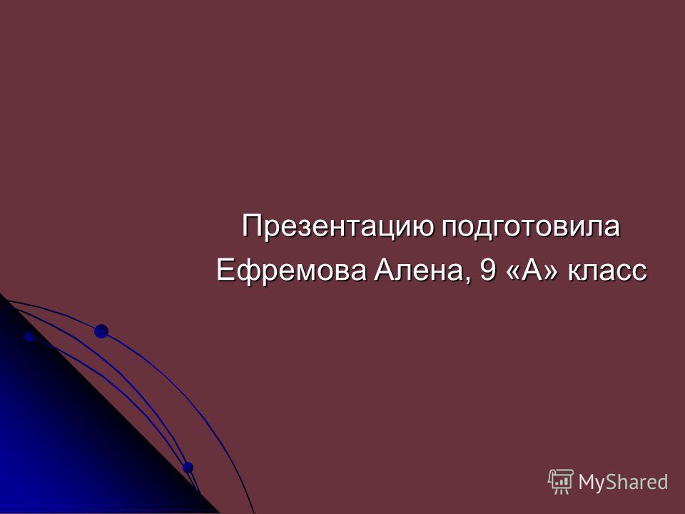 Презентацию подготовила Ефремова Алена, 9 «А» класс