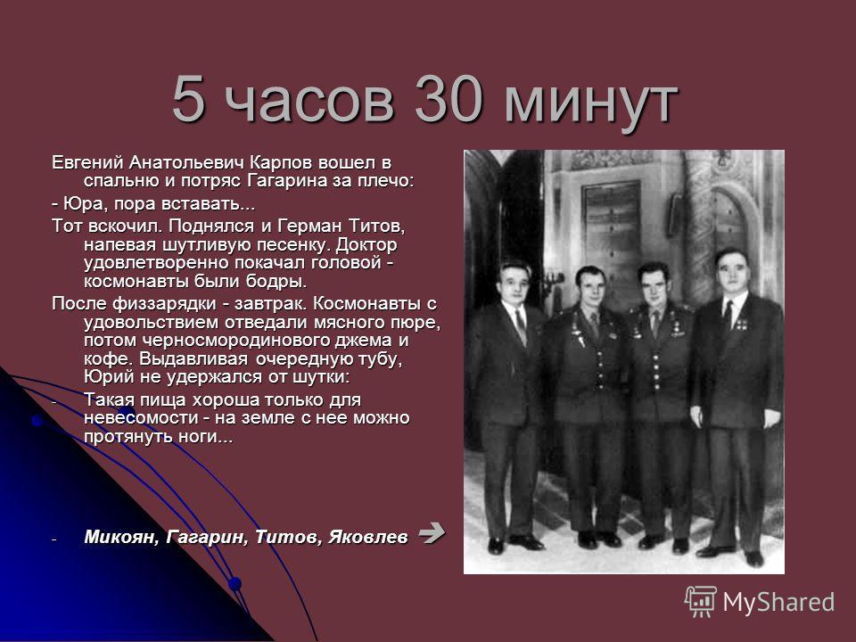 5 часов 30 минут Евгений Анатольевич Карпов вошел в спальню и потряс Гагарина за плечо: - Юра, пора вставать... Тот вскочил. Поднялся и Герман Титов, напевая шутливую песенку. Доктор удовлетворенно покачал головой - космонавты были бодры. После физза