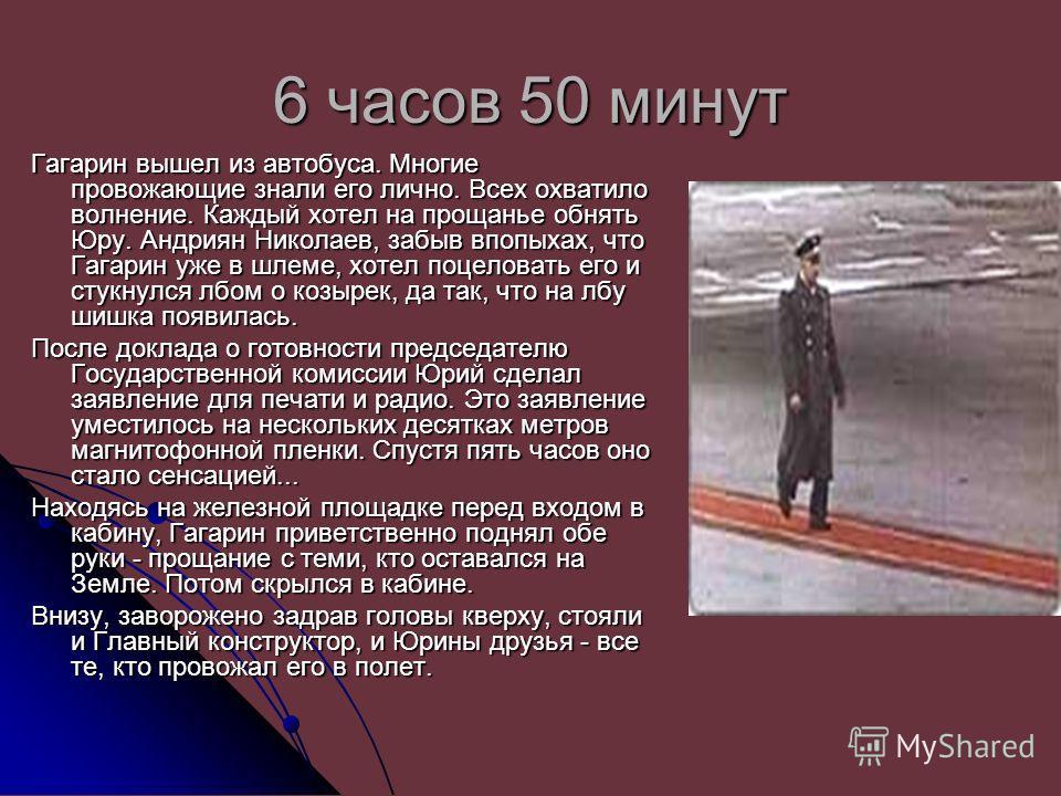 6 часов 50 минут Гагарин вышел из автобуса. Многие провожающие знали его лично. Всех охватило волнение. Каждый хотел на прощанье обнять Юру. Андриян Николаев, забыв впопыхах, что Гагарин уже в шлеме, хотел поцеловать его и стукнулся лбом о козырек, д